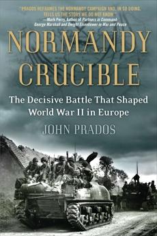 Normandy Crucible: The Decisive Battle that Shaped World War II in Europe, Prados, John