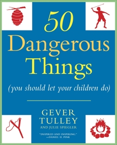 50 Dangerous Things (You Should Let Your Children Do), Tulley, Gever & Spiegler, Julie