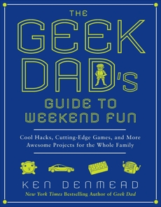 The Geek Dad's Guide to Weekend Fun: Cool Hacks, Cutting-Edge Games, and More Awesome Projects for the Whole Family, Denmead, Ken