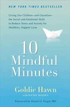 10 Mindful Minutes: Giving Our Children--and Ourselves--the Social and Emotional Skills to Reduce St ress and Anxiety for Healthier, Happy Lives, Hawn, Goldie & Holden, Wendy