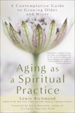 Aging as a Spiritual Practice: A Contemplative Guide to Growing Older and Wiser, Richmond, Lewis