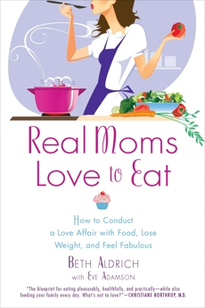 Real Moms Love to Eat: How to Conduct a Love Affair with Food, Lose Weight and Feel Fabulous, Aldrich, Beth & Adamson, Eve