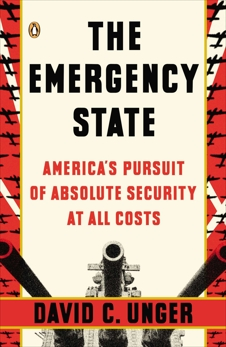 The Emergency State: America's Pursuit of Absolute Security at All Costs, Unger, David C.