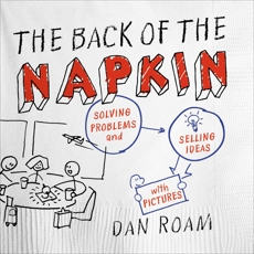 The Back of the Napkin (Expanded Edition): Solving Problems and Selling Ideas with Pictures, Roam, Dan