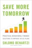 Save More Tomorrow: Practical Behavioral Finance Solutions to Improve 401(k) Plans, Benartzi, Shlomo