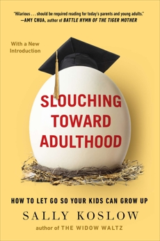 Slouching Toward Adulthood: How to Let Go So Your Kids Can Grow Up, Koslow, Sally
