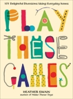 Play These Games: 101 Delightful Diversions Using Everyday Items, Swain, Heather