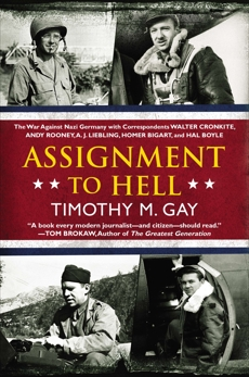 Assignment to Hell: The War Against Nazi Germany with Correspondents Walter Cronkite, Andy Rooney, A .J. Liebling, Homer Bigart, and Hal Boyle, Gay, Timothy M.