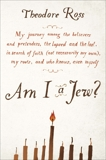Am I a Jew?: My Journey Among the Believers and Pretenders, the Lapsed and the Lost, in Searc h of Faith (Not Necessarily My Own), My Roots, and Who Knows, Even Myself, Ross, Theodore