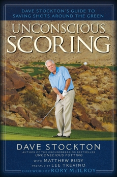 Unconscious Scoring: Dave Stockton's Guide to Saving Shots Around the Green, Stockton, Dave