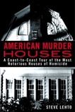 American Murder Houses: A Coast-to-Coast Tour of the Most Notorious Houses of Homicide, Lehto, Steve