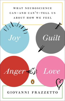 Joy, Guilt, Anger, Love: What Neuroscience Can--and Can't--Tell Us About How We Feel, Frazzetto, Giovanni