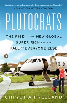 Plutocrats: The Rise of the New Global Super-Rich and the Fall of Everyone Else, Freeland, Chrystia