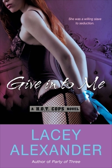 Give In To Me: A H.O.T. Cops Novel, Alexander, Lacey