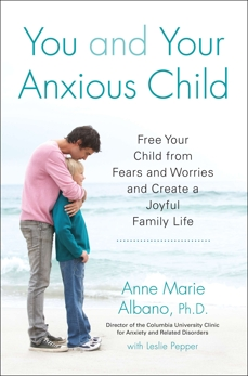 You and Your Anxious Child: Free Your Child from Fears and Worries and Create a Joyful Family Life, Albano, Anne Marie & Pepper, Leslie