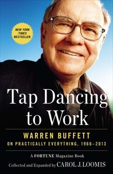 Tap Dancing to Work: Warren Buffett on Practically Everything, 1966-2013, Loomis, Carol J.
