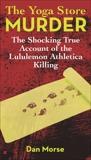 The Yoga Store Murder: The Shocking True Account of the Lululemon Athletica Killing, Morse, Dan