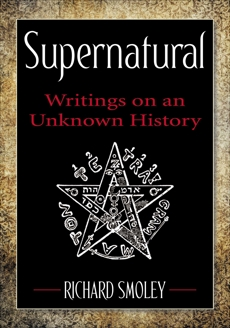 Supernatural: Writings on an Unknown History, Smoley, Richard