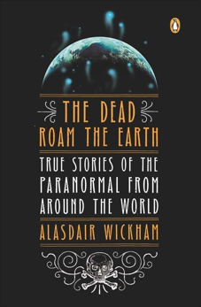 The Dead Roam the Earth: True Stories of the Paranormal from Around the World, Wickham, Alasdair