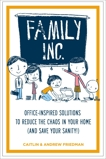 Family Inc: Office-Inspired Solutions to Reduce the Chaos in Your Home (and Save Your Sanity, Friedman, Caitlin & Friedman, Andrew
