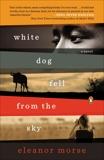 White Dog Fell from the Sky: A Novel, Morse, Eleanor