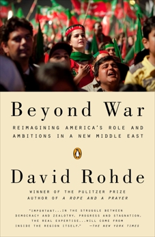 Beyond War: Reimagining America's Role and Ambitions in a New Middle East, Rohde, David