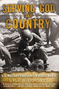 Serving God and Country: United States Military Chaplains in World War II, Dorsett, Lyle W.