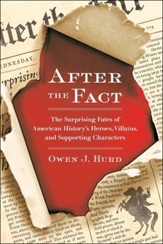 After the Fact: The Surprising Fates of American History's Heroes, Villains, and Supporting Char acters, Hurd, Owen J.