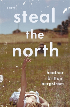 Steal the North: A Novel, Bergstrom, Heather Brittain