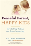 Peaceful Parent, Happy Kids: How to Stop Yelling and Start Connecting, Markham, Laura