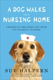 A Dog Walks Into a Nursing Home: Lessons in the Good Life from an Unlikely Teacher, Halpern, Sue