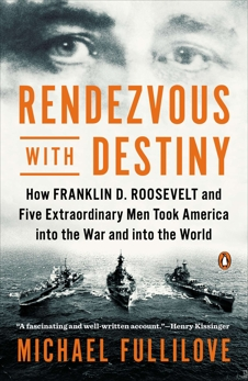 Rendezvous with Destiny: How Franklin D. Roosevelt and Five Extraordinary Men Took America into the War and into the World, Fullilove, Michael