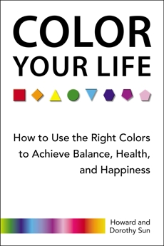 Color Your Life: How to Use the Right Colors to Achieve Balance, Health, and Happiness, Sun, Howard & Sun, Dorothy