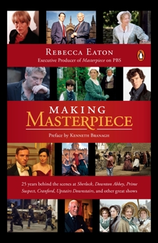 Making Masterpiece: 25 Years Behind the Scenes at Sherlock, Downton Abbey, Prime Suspect, Cranford, Upstairs Downstairs, and Other Great Shows, Eaton, Rebecca