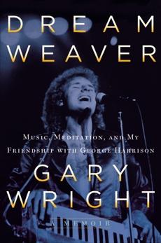Dream Weaver: A Memoir; Music, Meditation, and My Friendship with George Harrison, Wright, Gary