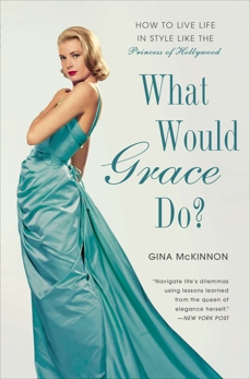 What Would Grace Do?: How to Live Life in Style Like the Princess of Hollywood, McKinnon, Gina