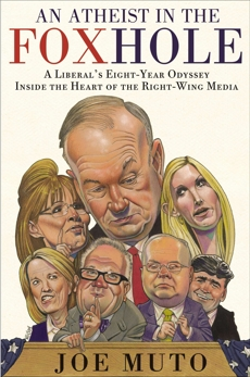 An Atheist in the FOXhole: A Liberal's Eight-Year Odyssey Inside the Heart of the Right-Wing Media, Muto, Joe