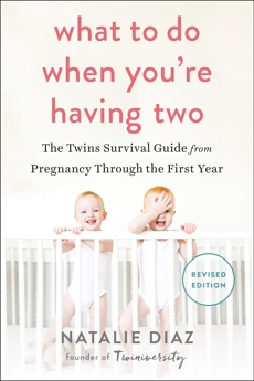 What to Do When You're Having Two: The Twins Survival Guide from Pregnancy Through the First Year, Diaz, Natalie
