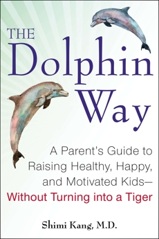 The Dolphin Way: A Parent's Guide to Raising Healthy, Happy, and Motivated Kids-Without Turning i nto a Tiger, Kang, Shimi