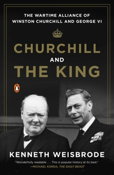 Churchill and the King: The Wartime Alliance of Winston Churchill and George VI, Weisbrode, Kenneth