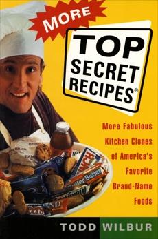 More Top Secret Recipes: More Fabulous Kitchen Clones of America's Favorite Brand-Name Foods, Wilbur, Todd