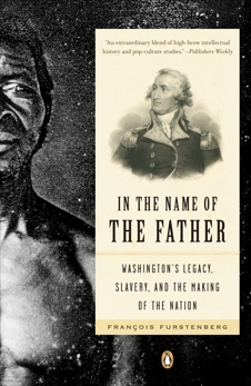 In the Name of the Father: Washington's Legacy, Slavery, and the Making of a Nation, Furstenberg, Francois