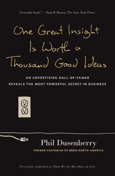 One Great Insight Is Worth a Thousand Good Ideas: An Advertising Hall-of-Famer Reveals the Most Powerful Secret in Business, Dusenberry, Phil