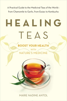 Healing Teas: A Practical Guide to the Medicinal Teas of the World -- from Chamomile to Garlic, from Essiac to Kombucha, Antol, Marie Nadine