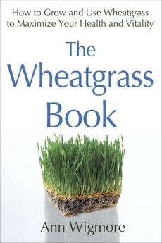 The Wheatgrass Book: How to Grow and Use Wheatgrass to Maximize Your Health and Vitality, Wigmore, Ann