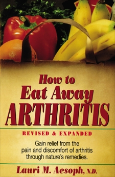 How to Eat Away Arthritis: Gain Relief from the Pain and Discomfort of Arthritis Through Nature's Remedies, Aesoph, Laurie M.
