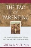 The Tao of Parenting: The Ageless Wisdom of Taoism and the Art of Raising Children, Nagel, Greta K.