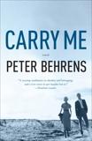 Carry Me: A Novel, Behrens, Peter