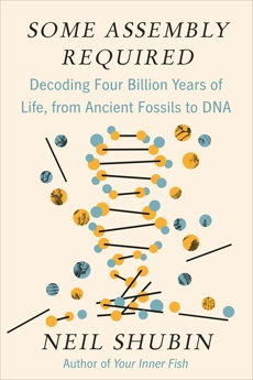 Some Assembly Required: Decoding Four Billion Years of Life, from Ancient Fossils to DNA, Shubin, Neil