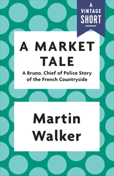 A Market Tale: A Bruno, Chief of Police Story of the French Countryside, Walker, Martin